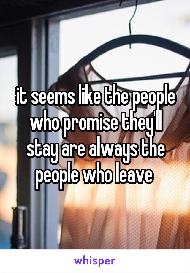 it seems like the people who promise they'll stay are always the people who leave
