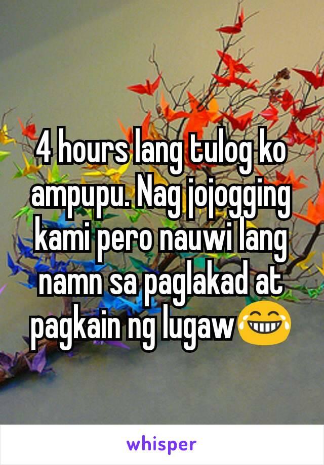 4 hours lang tulog ko ampupu. Nag jojogging  kami pero nauwi lang namn sa paglakad at pagkain ng lugaw😂