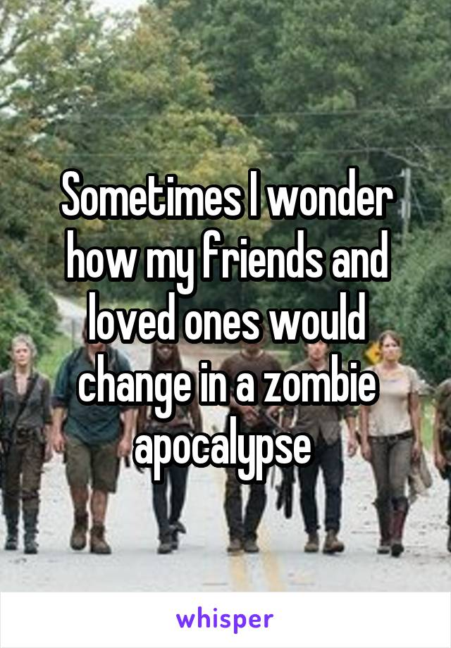 Sometimes I wonder how my friends and loved ones would change in a zombie apocalypse