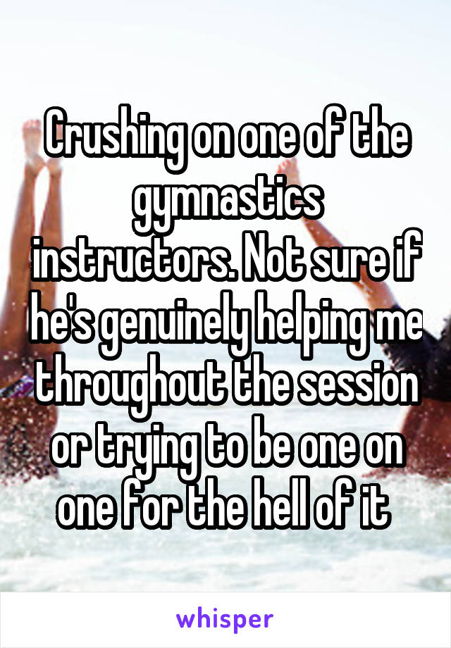 Crushing on one of the gymnastics instructors. Not sure if he's genuinely helping me throughout the session or trying to be one on one for the hell of it