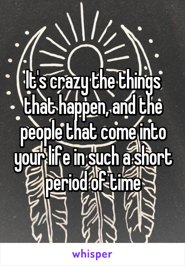 It's crazy the things that happen, and the people that come into your life in such a short period of time