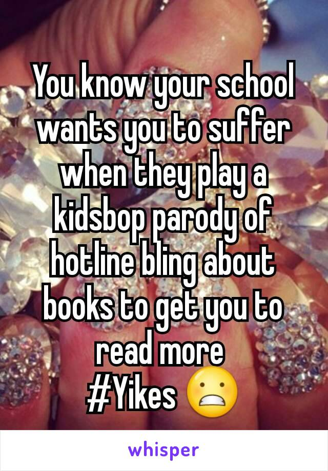 You know your school wants you to suffer when they play a kidsbop parody of hotline bling about books to get you to read more  #Yikes 😬