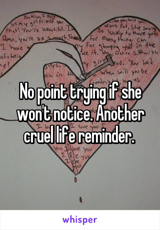 No point trying if she won't notice. Another cruel life reminder.