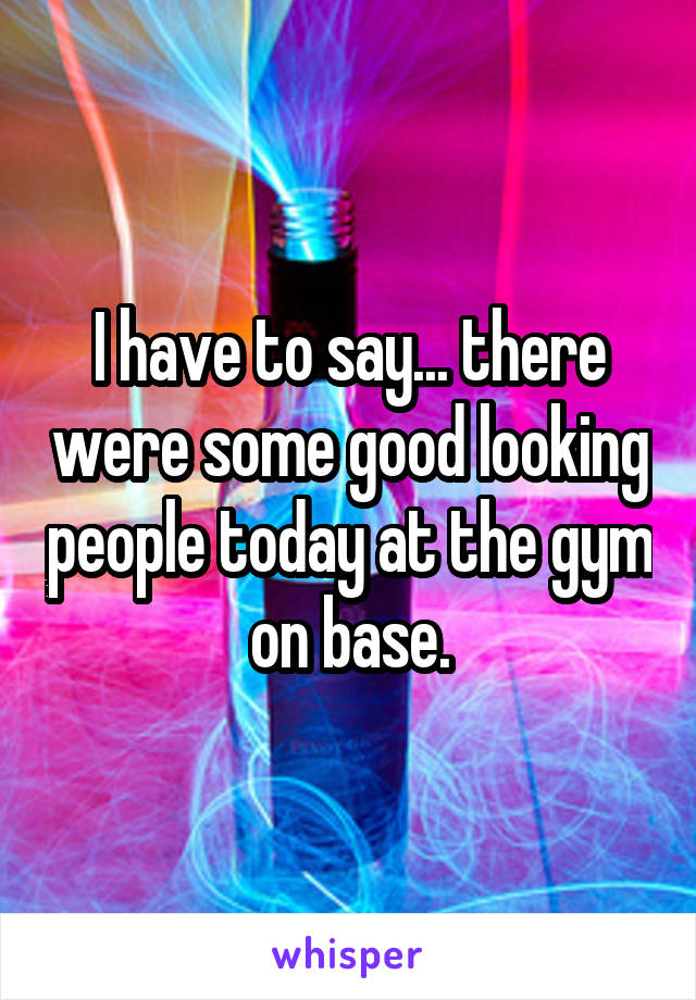I have to say... there were some good looking people today at the gym on base.