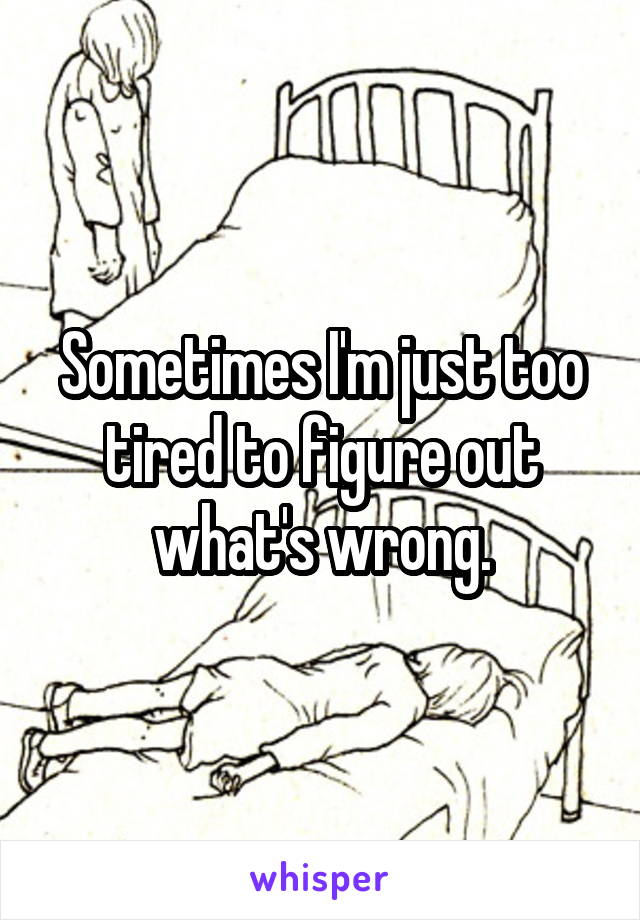 Sometimes I'm just too tired to figure out what's wrong.