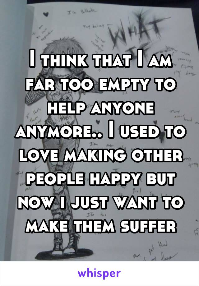 I think that I am far too empty to help anyone anymore.. I used to love making other people happy but now i just want to make them suffer