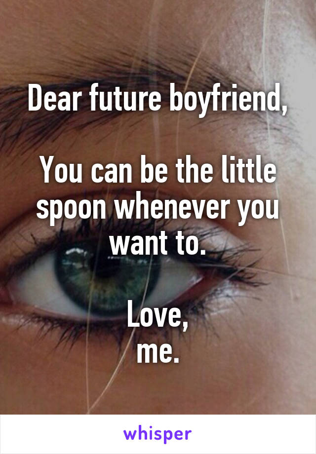 Dear future boyfriend,  You can be the little spoon whenever you want to.  Love, me.