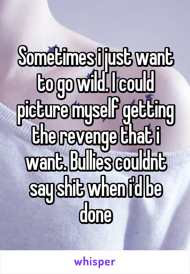 Sometimes i just want to go wild. I could picture myself getting the revenge that i want. Bullies couldnt say shit when i'd be done