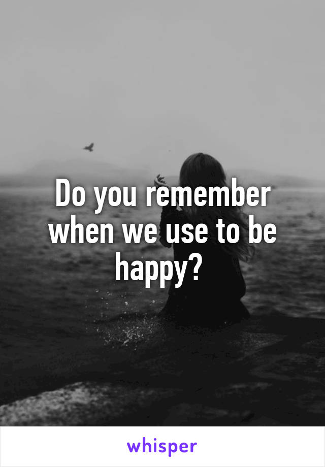 Do you remember when we use to be happy?