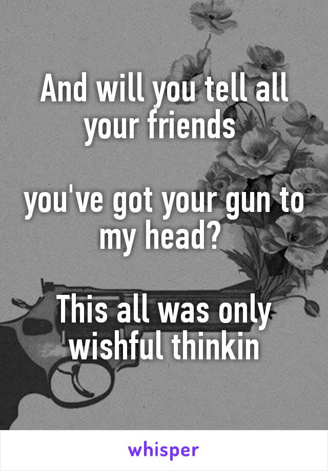 And will you tell all your friends  you've got your gun to my head?   This all was only wishful thinkin