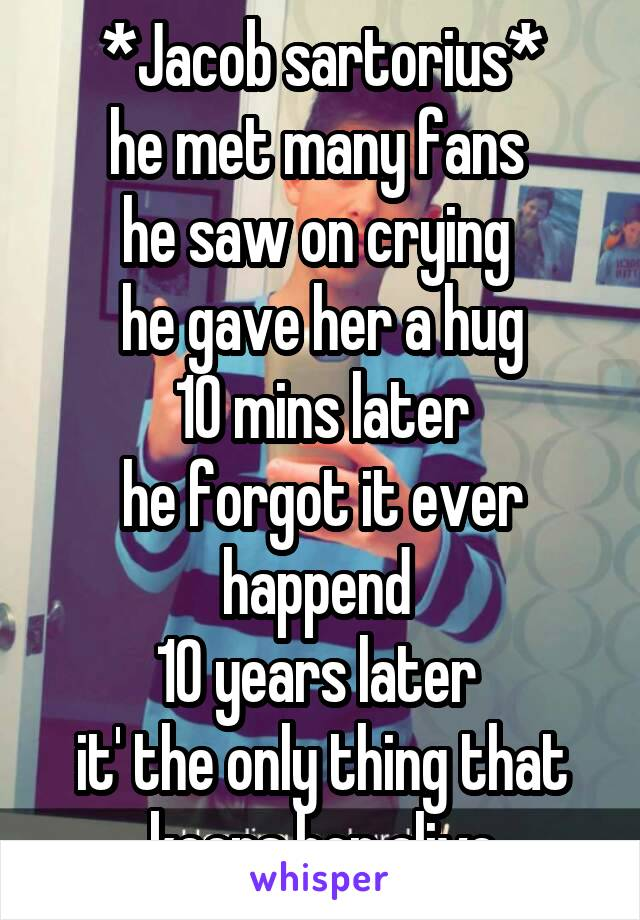 *Jacob sartorius* he met many fans  he saw on crying  he gave her a hug  10 mins later  he forgot it ever happend  10 years later  it' the only thing that keeps her alive
