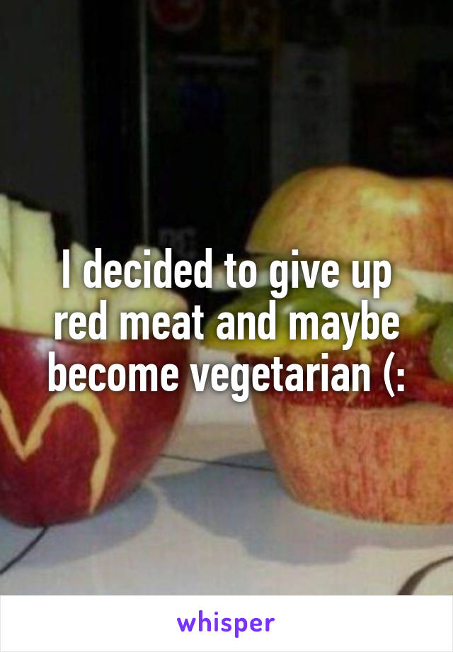 I decided to give up red meat and maybe become vegetarian (:
