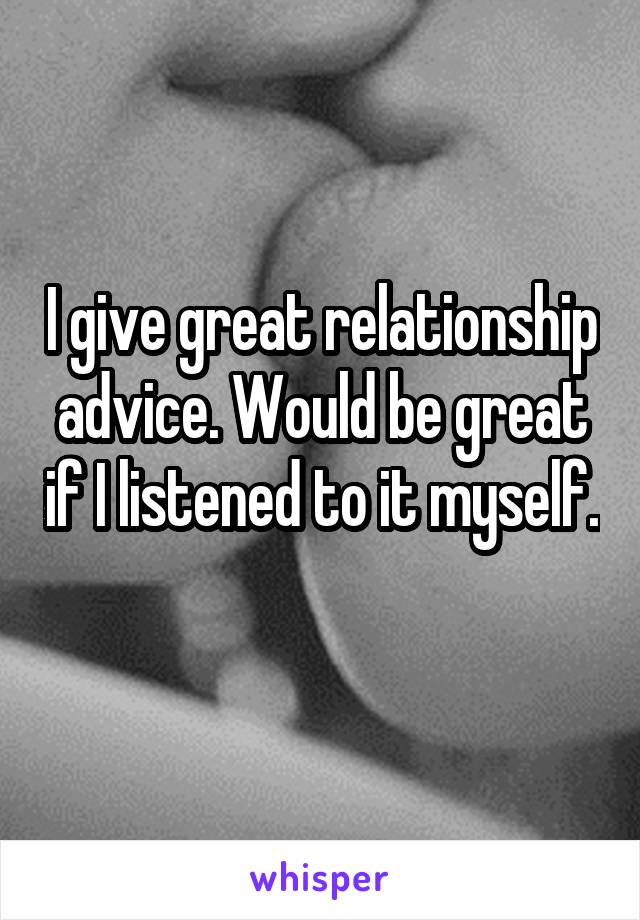 I give great relationship advice. Would be great if I listened to it myself.