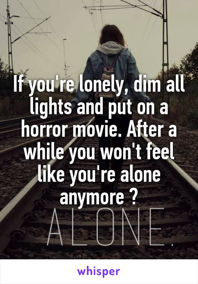 If you're lonely, dim all lights and put on a horror movie. After a while you won't feel like you're alone anymore 😂
