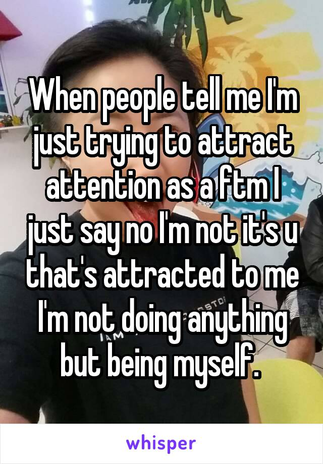 When people tell me I'm just trying to attract attention as a ftm I just say no I'm not it's u that's attracted to me I'm not doing anything but being myself.