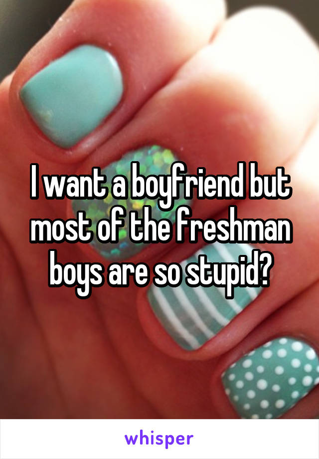 I want a boyfriend but most of the freshman boys are so stupid😑