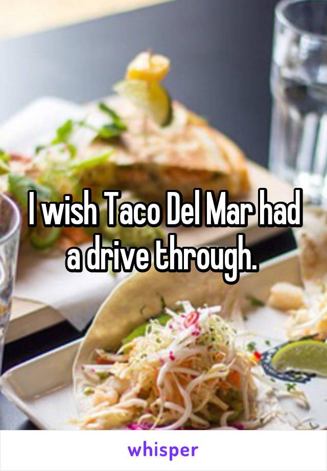 I wish Taco Del Mar had a drive through.