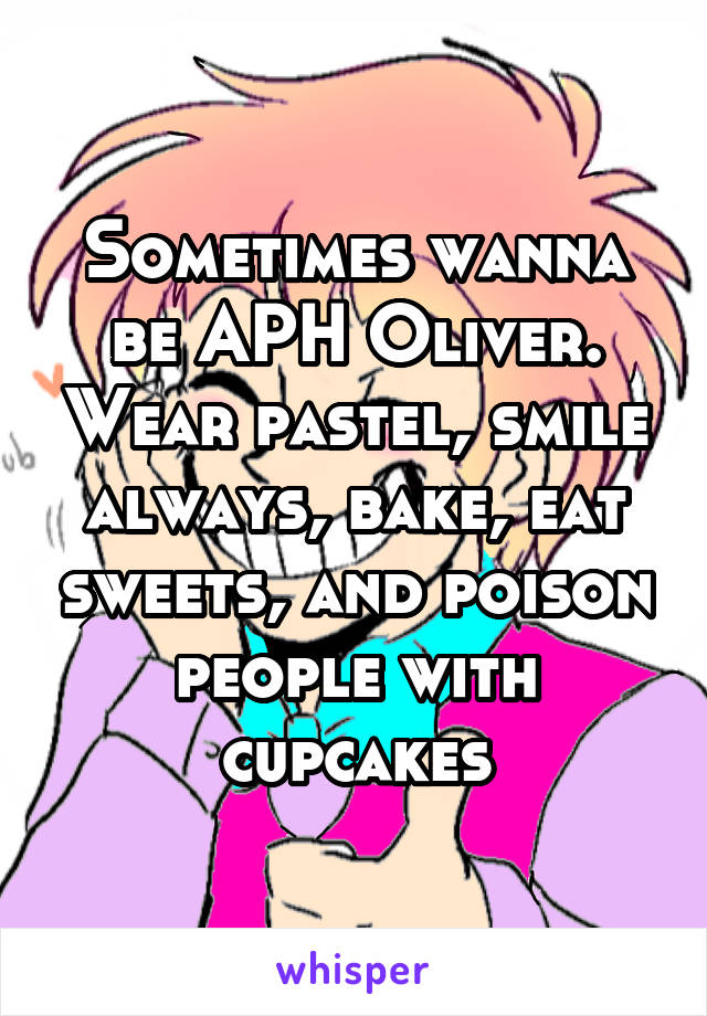 Sometimes wanna be APH Oliver. Wear pastel, smile always, bake, eat sweets, and poison people with cupcakes
