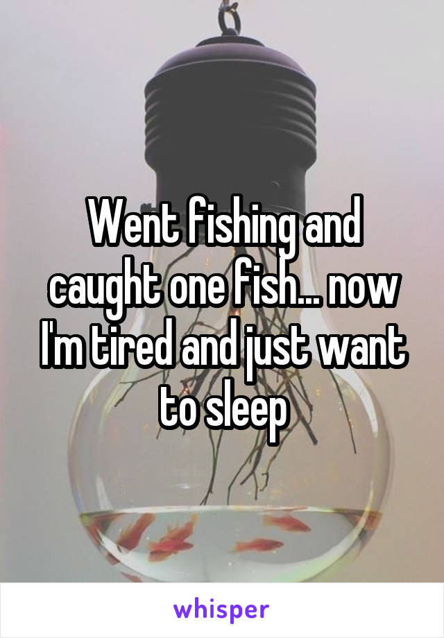 Went fishing and caught one fish... now I'm tired and just want to sleep
