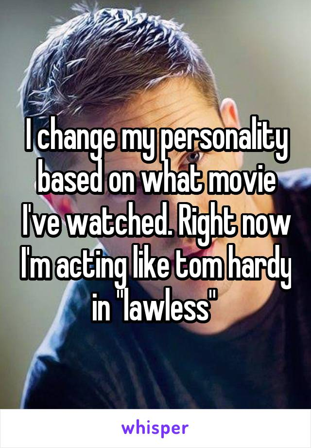 """I change my personality based on what movie I've watched. Right now I'm acting like tom hardy in """"lawless"""""""