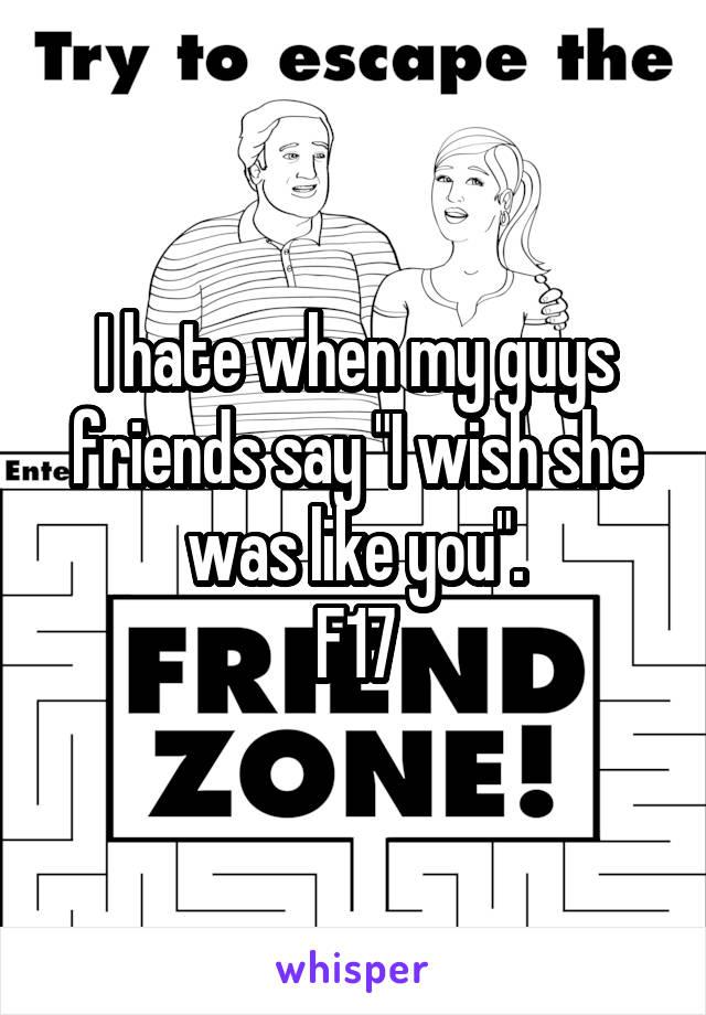 "I hate when my guys friends say ""I wish she was like you"". F17"