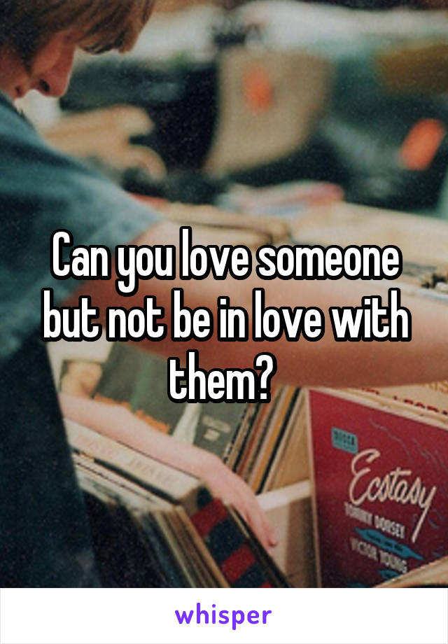 Can you love someone but not be in love with them?