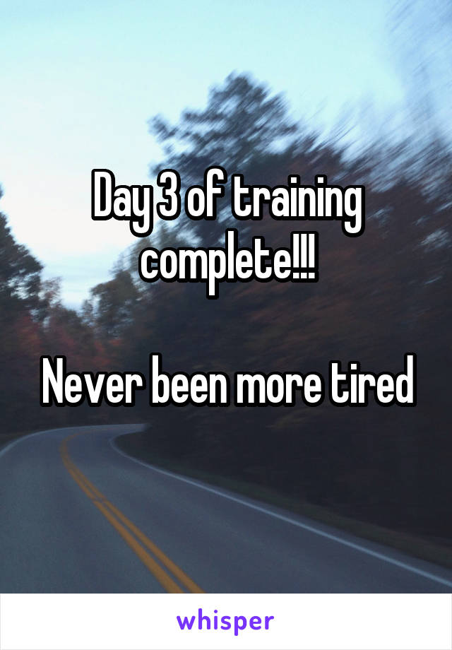 Day 3 of training complete!!!  Never been more tired