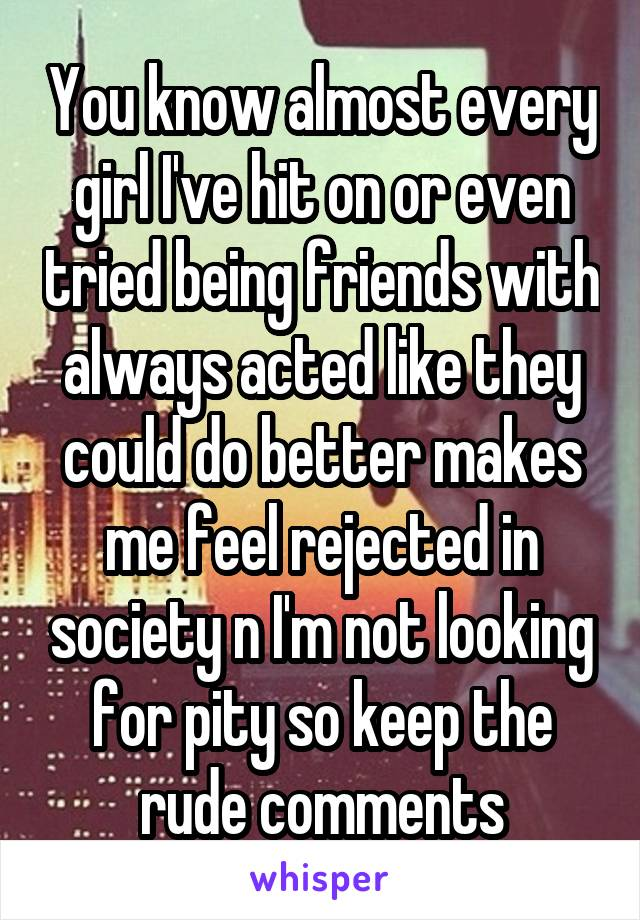 You know almost every girl I've hit on or even tried being friends with always acted like they could do better makes me feel rejected in society n I'm not looking for pity so keep the rude comments