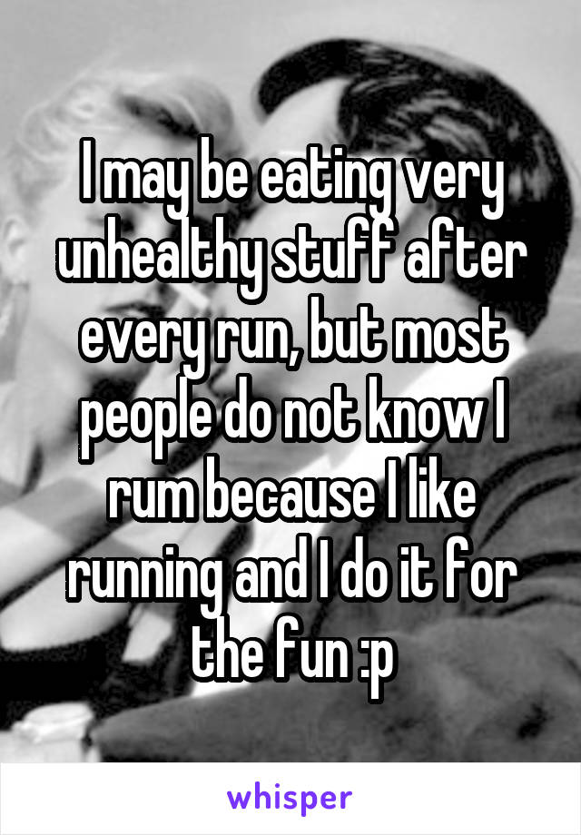 I may be eating very unhealthy stuff after every run, but most people do not know I rum because I like running and I do it for the fun :p