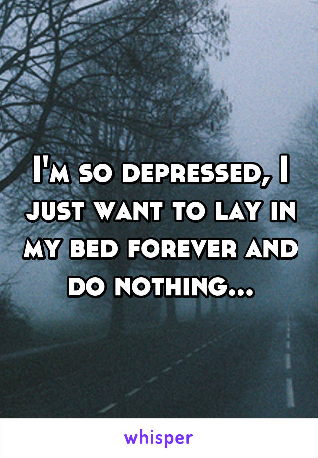 I'm so depressed, I just want to lay in my bed forever and do nothing...