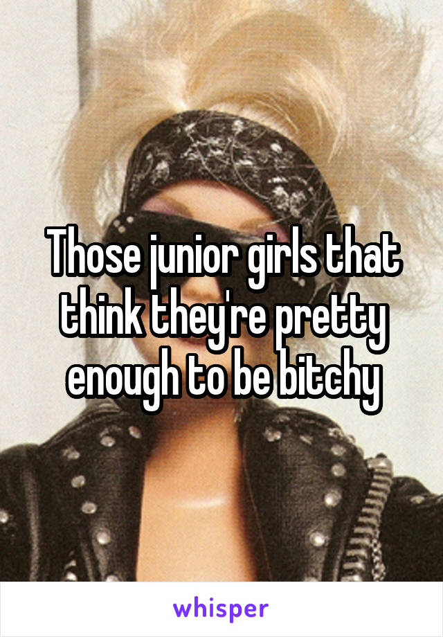Those junior girls that think they're pretty enough to be bitchy