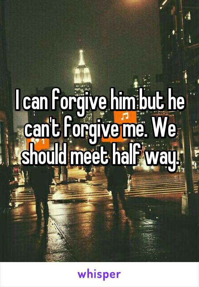 I can forgive him but he can't forgive me. We should meet half way.