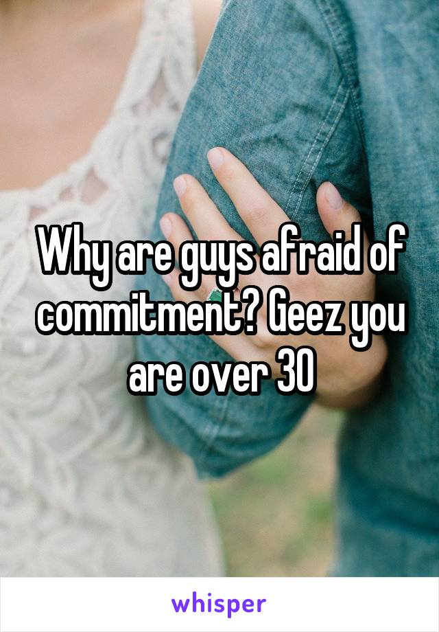 Why are guys afraid of commitment? Geez you are over 30