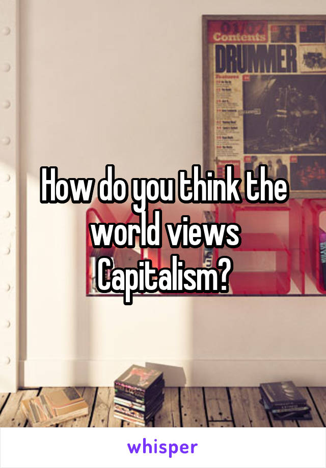 How do you think the world views Capitalism?