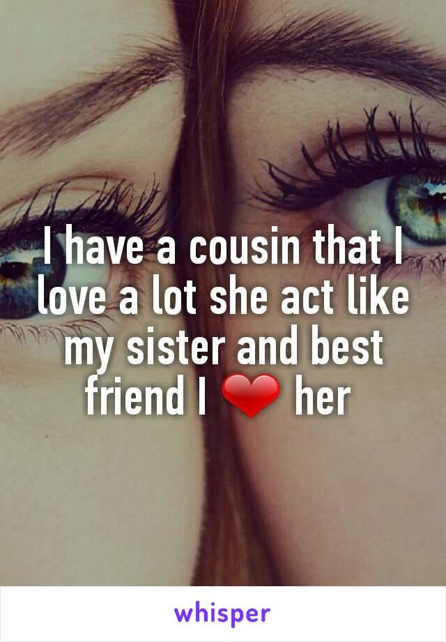 I have a cousin that I love a lot she act like my sister and best friend I ❤ her
