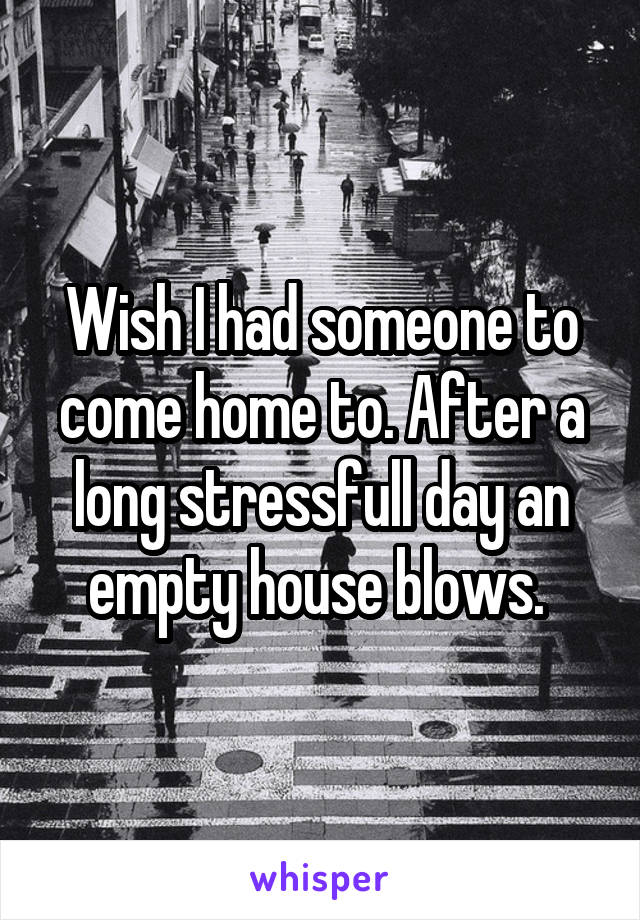 Wish I had someone to come home to. After a long stressfull day an empty house blows.