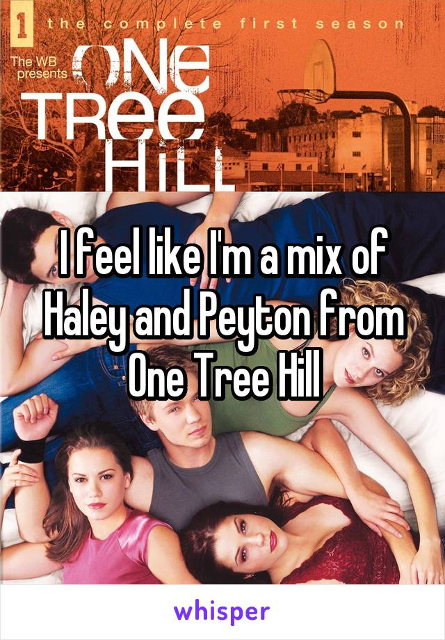I feel like I'm a mix of Haley and Peyton from One Tree Hill
