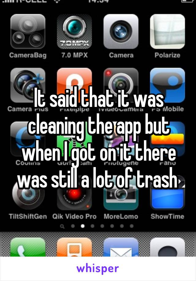 It said that it was cleaning the app but when I got on it there was still a lot of trash