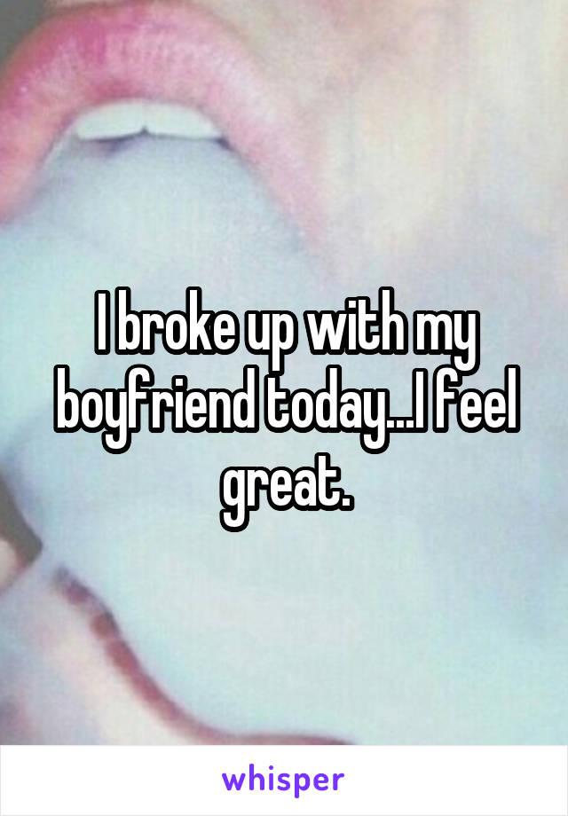 I broke up with my boyfriend today...I feel great.