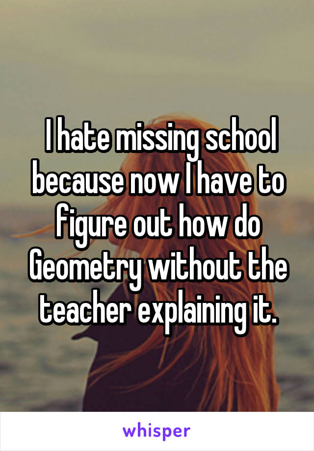 I hate missing school because now I have to figure out how do Geometry without the teacher explaining it.