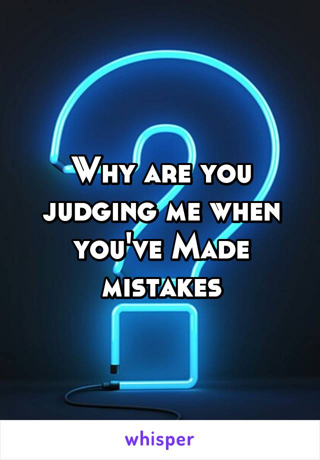 Why are you judging me when you've Made mistakes