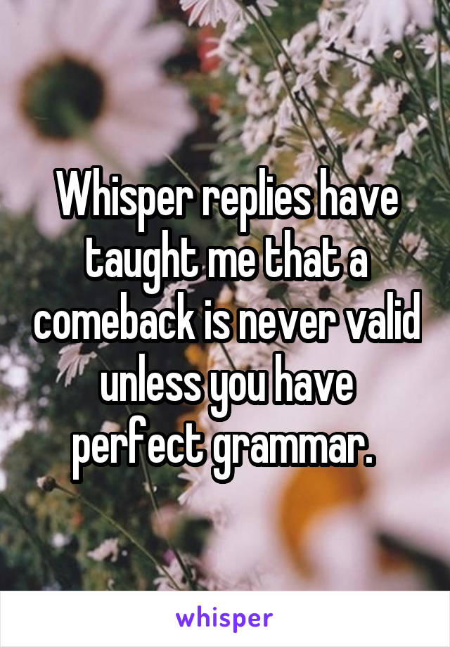 Whisper replies have taught me that a comeback is never valid unless you have perfect grammar.