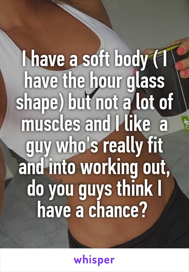 I have a soft body ( I have the hour glass shape) but not a lot of muscles and I like  a guy who's really fit and into working out, do you guys think I have a chance?