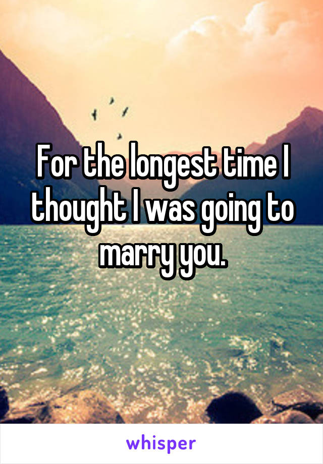 For the longest time I thought I was going to marry you.