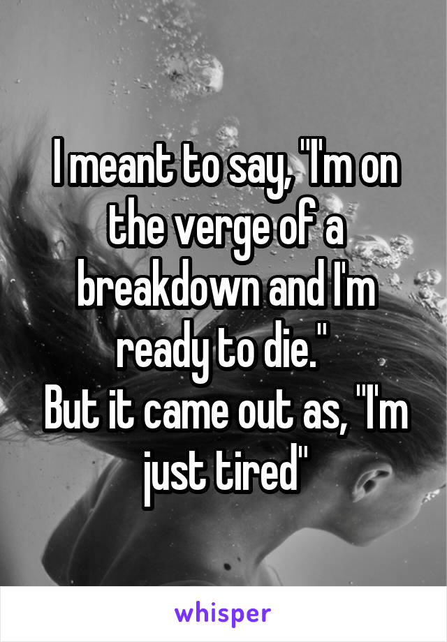 "I meant to say, ""I'm on the verge of a breakdown and I'm ready to die.""  But it came out as, ""I'm just tired"""
