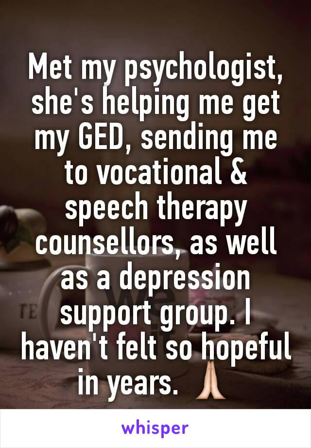Met my psychologist, she's helping me get my GED, sending me to vocational & speech therapy counsellors, as well as a depression support group. I haven't felt so hopeful in years. 🙏