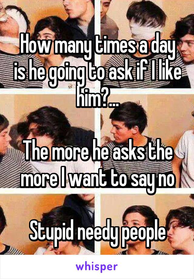 How many times a day is he going to ask if I like him?...  The more he asks the more I want to say no  Stupid needy people