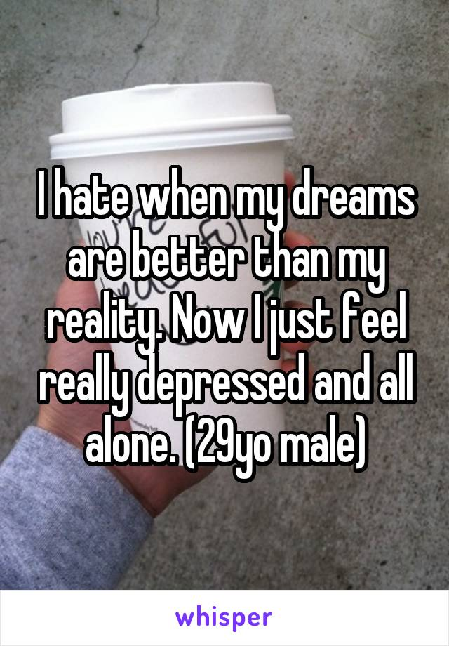 I hate when my dreams are better than my reality. Now I just feel really depressed and all alone. (29yo male)