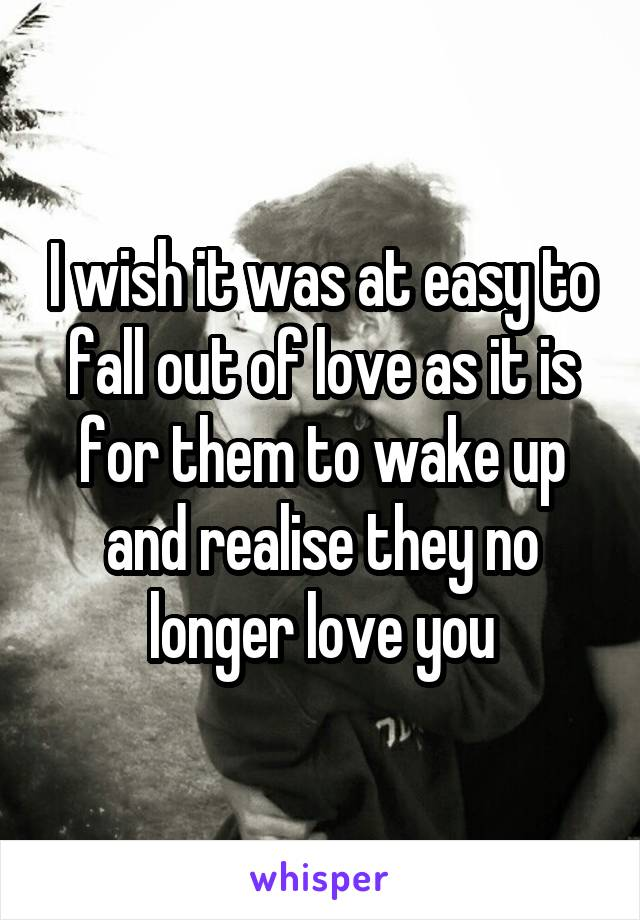 I wish it was at easy to fall out of love as it is for them to wake up and realise they no longer love you