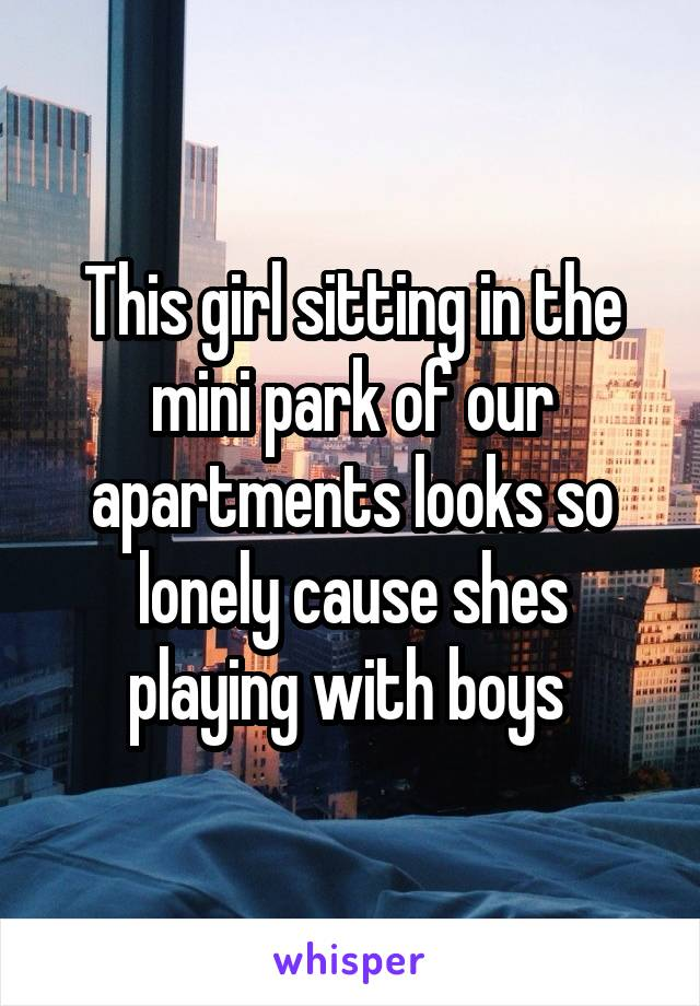 This girl sitting in the mini park of our apartments looks so lonely cause shes playing with boys